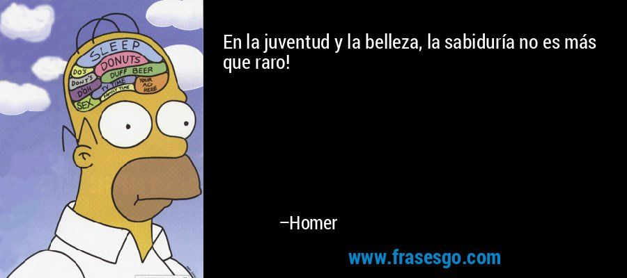 En la juventud y la belleza, la sabiduría no es más que raro! – Homer