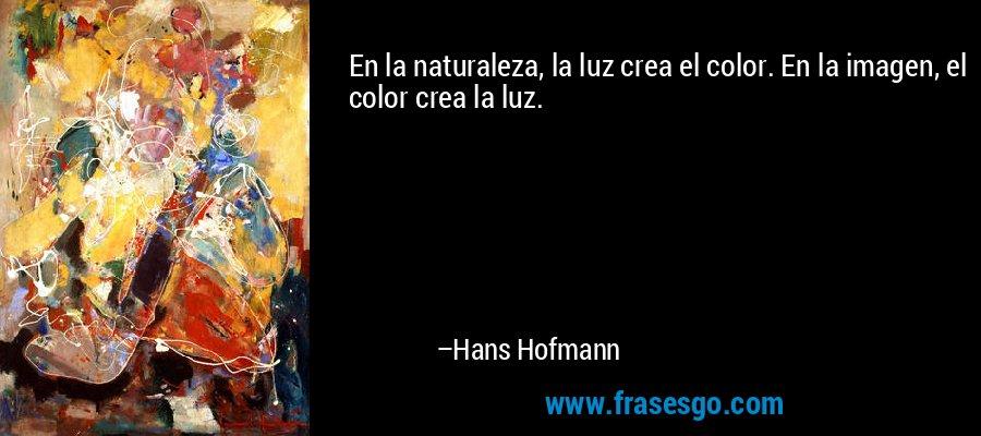 En la naturaleza, la luz crea el color. En la imagen, el color crea la luz. – Hans Hofmann