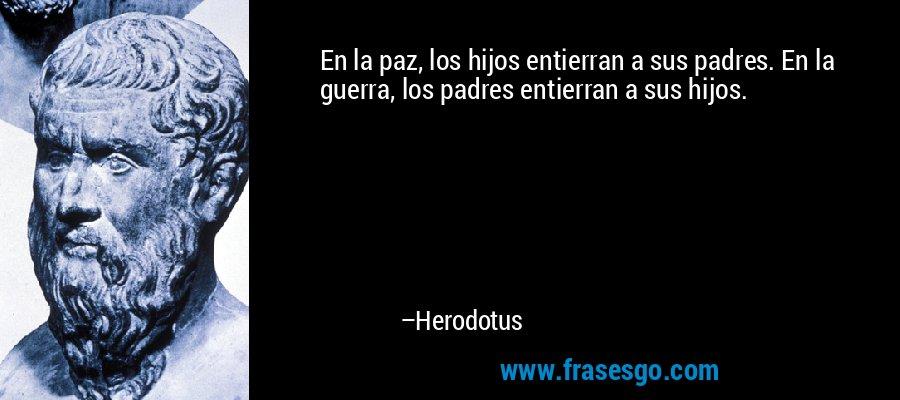 En la paz, los hijos entierran a sus padres. En la guerra, los padres entierran a sus hijos. – Herodotus