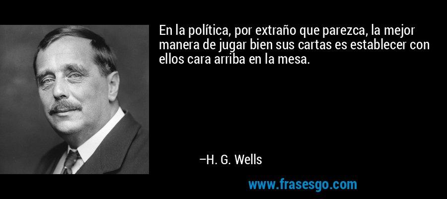 En la política, por extraño que parezca, la mejor manera de jugar bien sus cartas es establecer con ellos cara arriba en la mesa. – H. G. Wells