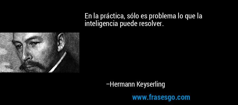 En la práctica, sólo es problema lo que la inteligencia puede resolver. – Hermann Keyserling
