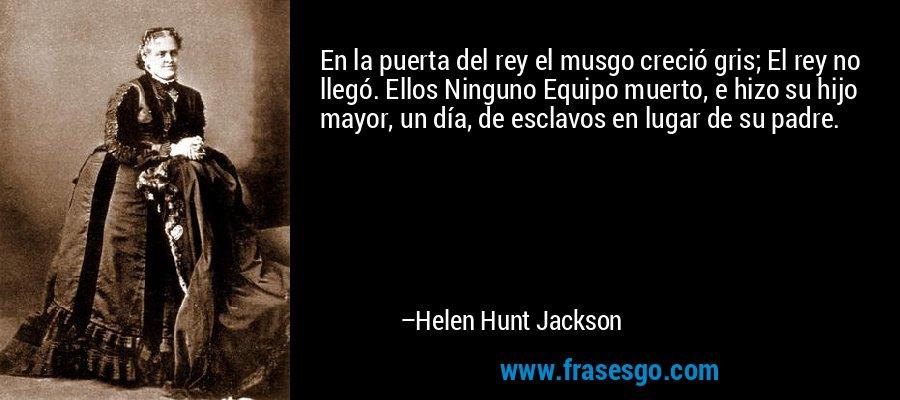 En la puerta del rey el musgo creció gris; El rey no llegó. Ellos Ninguno Equipo muerto, e hizo su hijo mayor, un día, de esclavos en lugar de su padre. – Helen Hunt Jackson