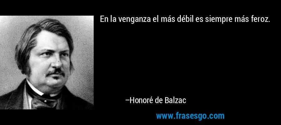 En la venganza el más débil es siempre más feroz. – Honoré de Balzac