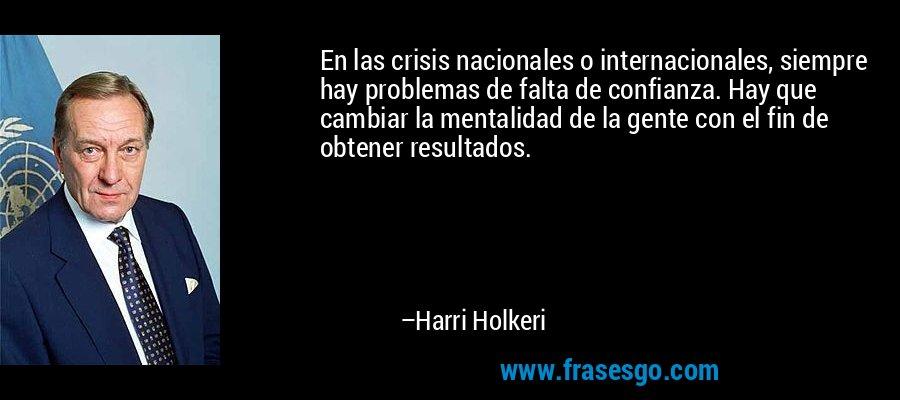 En las crisis nacionales o internacionales, siempre hay problemas de falta de confianza. Hay que cambiar la mentalidad de la gente con el fin de obtener resultados. – Harri Holkeri