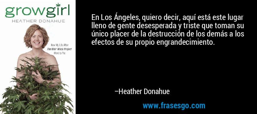 En Los Ángeles, quiero decir, aquí está este lugar lleno de gente desesperada y triste que toman su único placer de la destrucción de los demás a los efectos de su propio engrandecimiento. – Heather Donahue