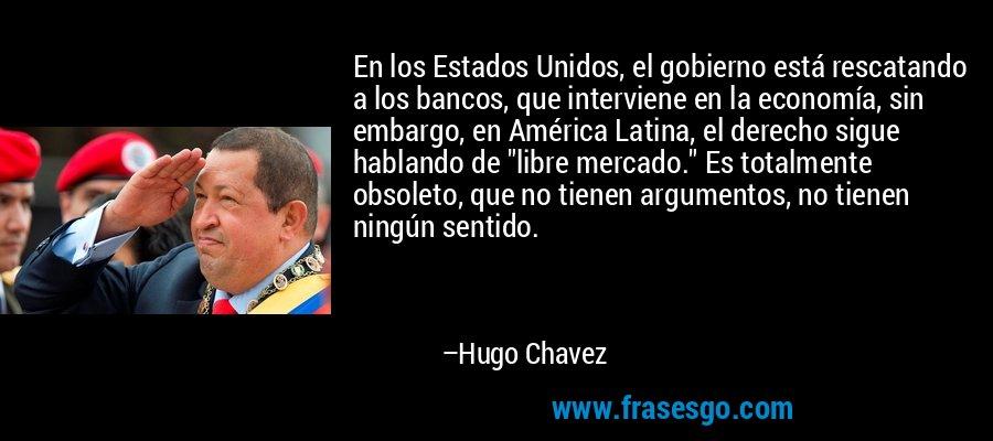 En los Estados Unidos, el gobierno está rescatando a los bancos, que interviene en la economía, sin embargo, en América Latina, el derecho sigue hablando de