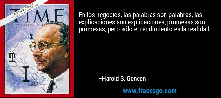 En los negocios, las palabras son palabras, las explicaciones son explicaciones, promesas son promesas, pero sólo el rendimiento es la realidad. – Harold S. Geneen