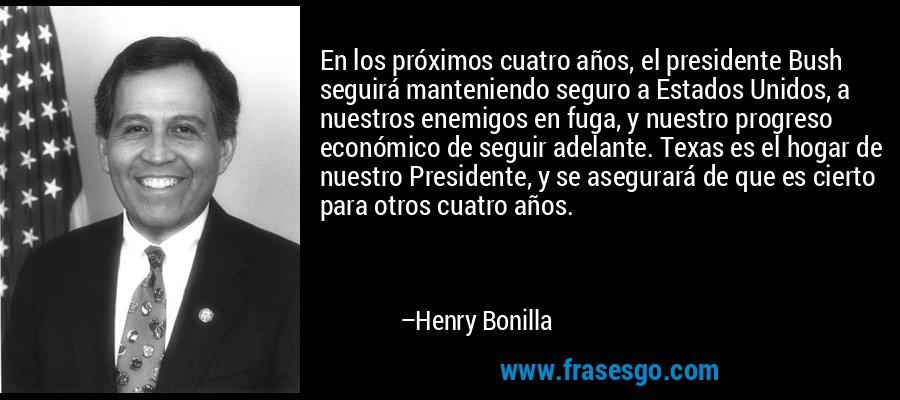 En los próximos cuatro años, el presidente Bush seguirá manteniendo seguro a Estados Unidos, a nuestros enemigos en fuga, y nuestro progreso económico de seguir adelante. Texas es el hogar de nuestro Presidente, y se asegurará de que es cierto para otros cuatro años. – Henry Bonilla