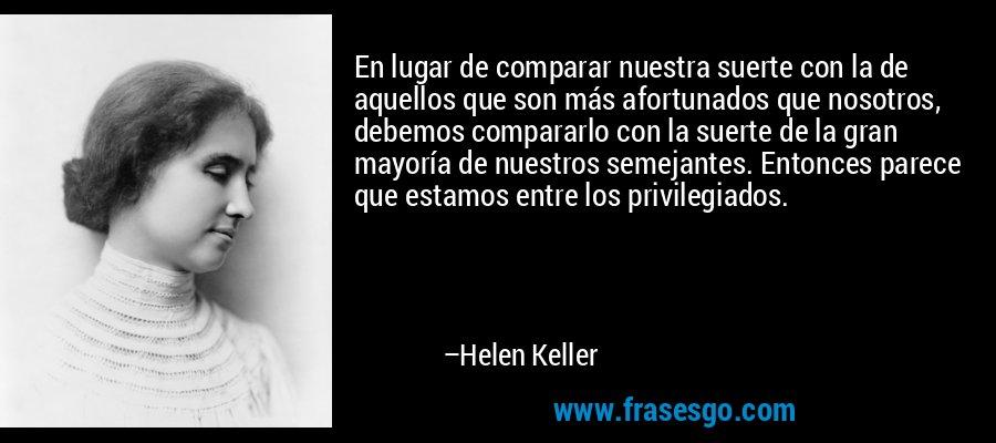 En lugar de comparar nuestra suerte con la de aquellos que son más afortunados que nosotros, debemos compararlo con la suerte de la gran mayoría de nuestros semejantes. Entonces parece que estamos entre los privilegiados. – Helen Keller