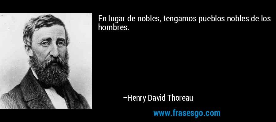 En lugar de nobles, tengamos pueblos nobles de los hombres. – Henry David Thoreau