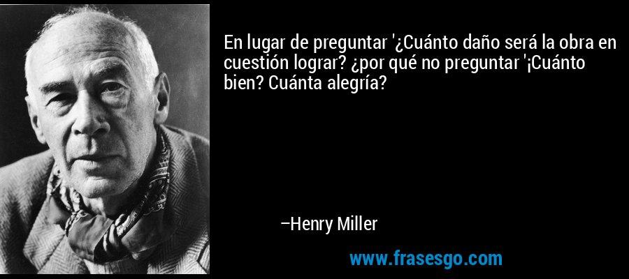 En lugar de preguntar '¿Cuánto daño será la obra en cuestión lograr? ¿por qué no preguntar '¡Cuánto bien? Cuánta alegría? – Henry Miller