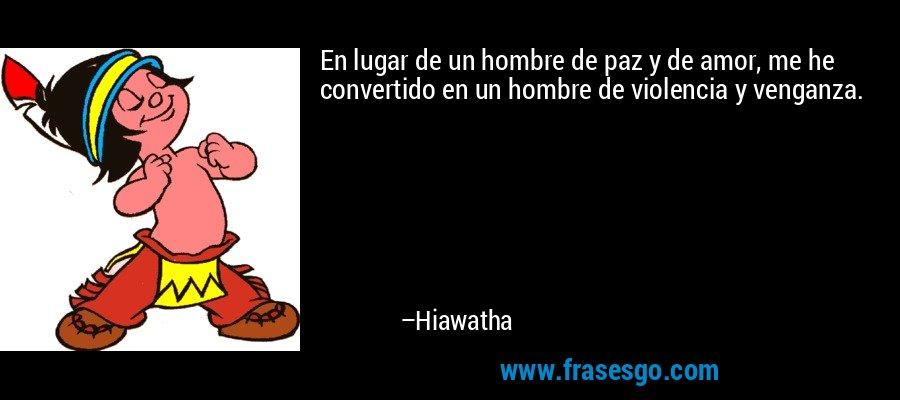 En lugar de un hombre de paz y de amor, me he convertido en un hombre de violencia y venganza. – Hiawatha