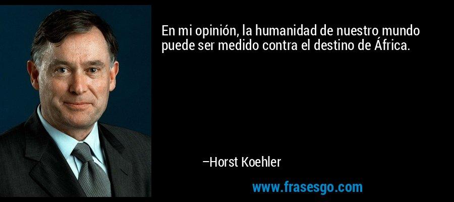 En mi opinión, la humanidad de nuestro mundo puede ser medido contra el destino de África. – Horst Koehler