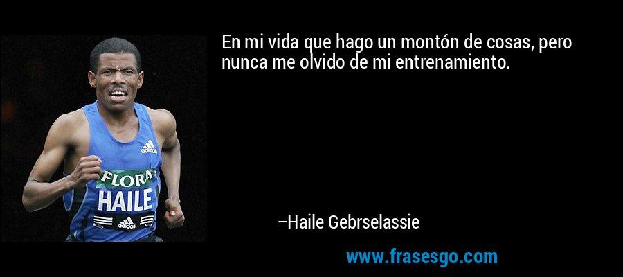 En mi vida que hago un montón de cosas, pero nunca me olvido de mi entrenamiento. – Haile Gebrselassie