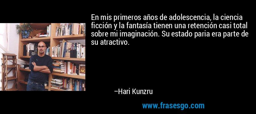 En mis primeros años de adolescencia, la ciencia ficción y la fantasía tienen una retención casi total sobre mi imaginación. Su estado paria era parte de su atractivo. – Hari Kunzru