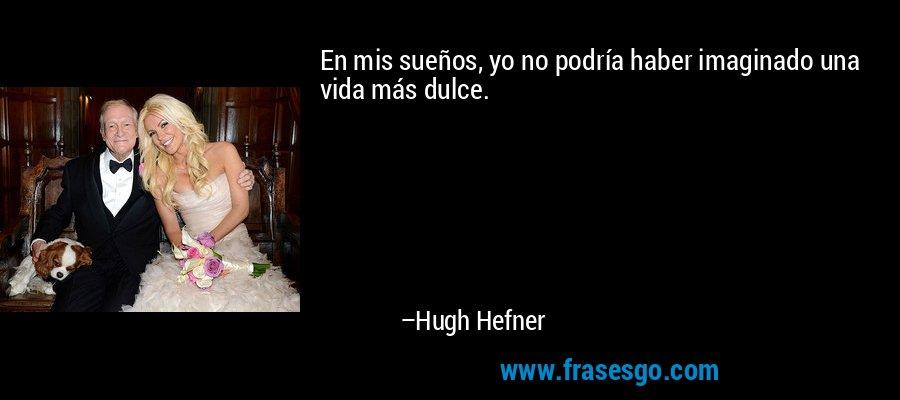 En mis sueños, yo no podría haber imaginado una vida más dulce. – Hugh Hefner