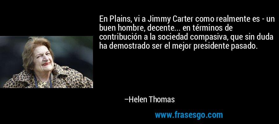 En Plains, vi a Jimmy Carter como realmente es - un buen hombre, decente... en términos de contribución a la sociedad compasiva, que sin duda ha demostrado ser el mejor presidente pasado. – Helen Thomas
