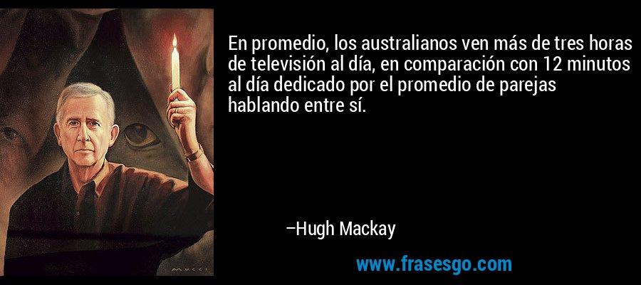 En promedio, los australianos ven más de tres horas de televisión al día, en comparación con 12 minutos al día dedicado por el promedio de parejas hablando entre sí. – Hugh Mackay