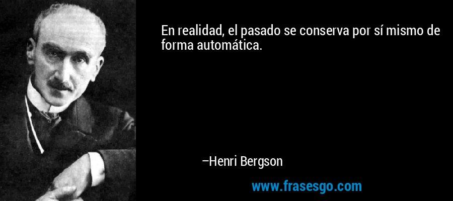 En realidad, el pasado se conserva por sí mismo de forma automática. – Henri Bergson
