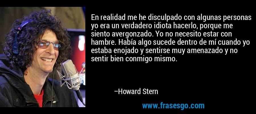 En realidad me he disculpado con algunas personas yo era un verdadero idiota hacerlo, porque me siento avergonzado. Yo no necesito estar con hambre. Había algo sucede dentro de mí cuando yo estaba enojado y sentirse muy amenazado y no sentir bien conmigo mismo. – Howard Stern