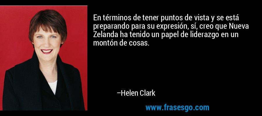 En términos de tener puntos de vista y se está preparando para su expresión, sí, creo que Nueva Zelanda ha tenido un papel de liderazgo en un montón de cosas. – Helen Clark