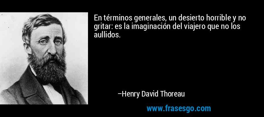 En términos generales, un desierto horrible y no gritar: es la imaginación del viajero que no los aullidos. – Henry David Thoreau