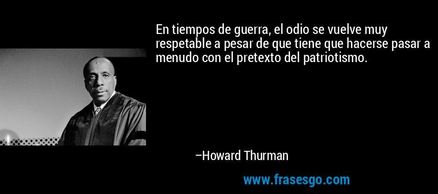 En tiempos de guerra, el odio se vuelve muy respetable a pesar de que tiene que hacerse pasar a menudo con el pretexto del patriotismo. – Howard Thurman