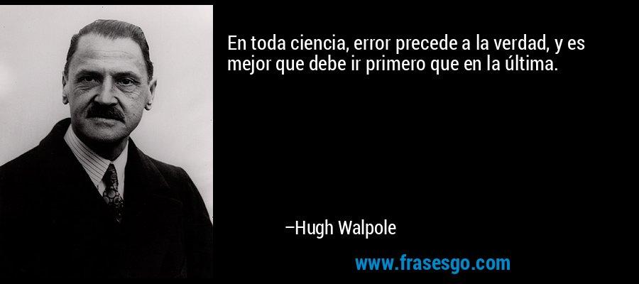 En toda ciencia, error precede a la verdad, y es mejor que debe ir primero que en la última. – Hugh Walpole