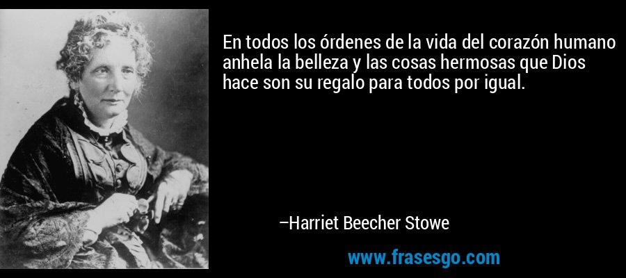 En todos los órdenes de la vida del corazón humano anhela la belleza y las cosas hermosas que Dios hace son su regalo para todos por igual. – Harriet Beecher Stowe