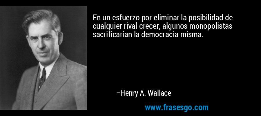 En un esfuerzo por eliminar la posibilidad de cualquier rival crecer, algunos monopolistas sacrificarían la democracia misma. – Henry A. Wallace