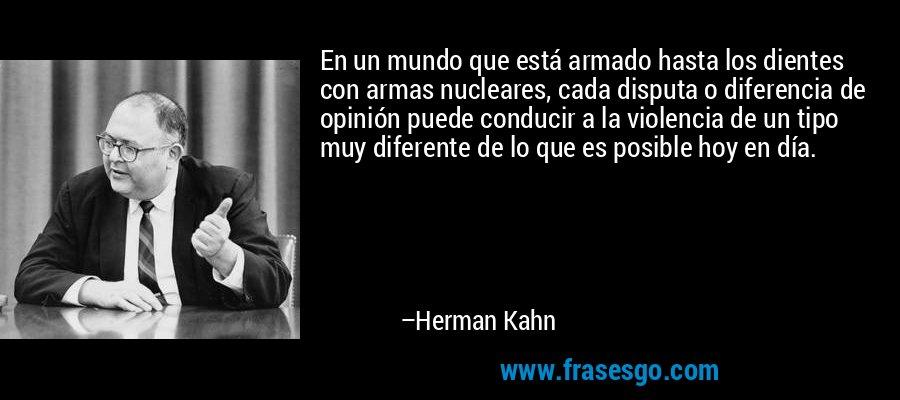 En un mundo que está armado hasta los dientes con armas nucleares, cada disputa o diferencia de opinión puede conducir a la violencia de un tipo muy diferente de lo que es posible hoy en día. – Herman Kahn