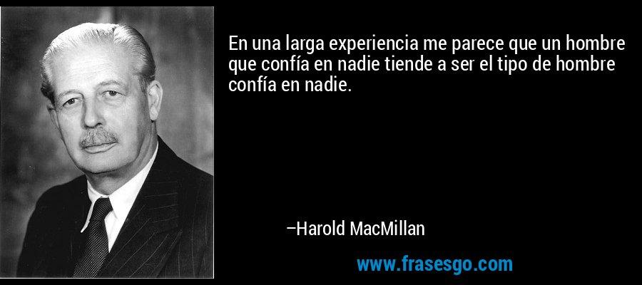 En una larga experiencia me parece que un hombre que confía en nadie tiende a ser el tipo de hombre confía en nadie. – Harold MacMillan