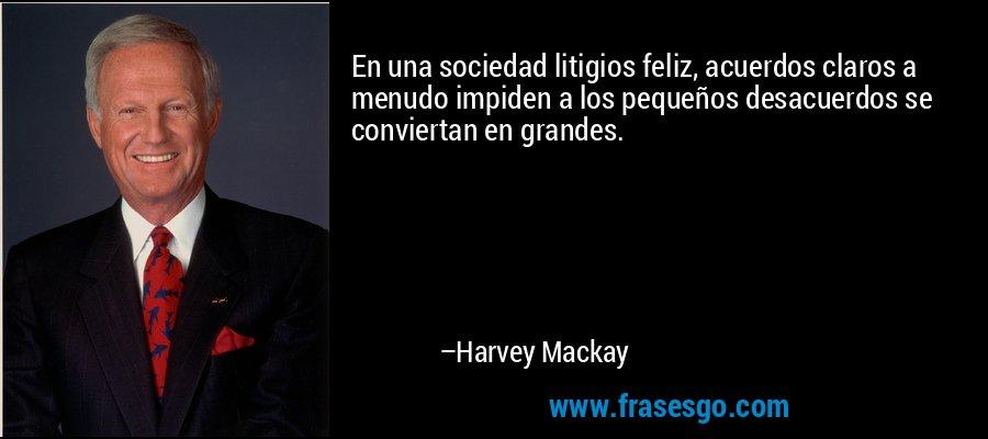 En una sociedad litigios feliz, acuerdos claros a menudo impiden a los pequeños desacuerdos se conviertan en grandes. – Harvey Mackay