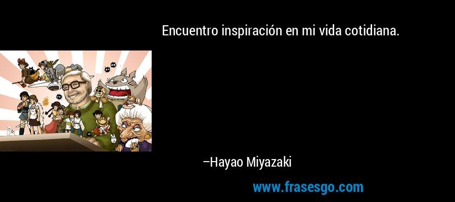 Encuentro inspiración en mi vida cotidiana. – Hayao Miyazaki