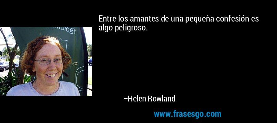 Entre los amantes de una pequeña confesión es algo peligroso. – Helen Rowland