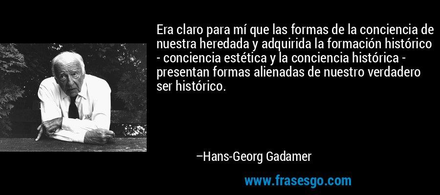 Era claro para mí que las formas de la conciencia de nuestra heredada y adquirida la formación histórico - conciencia estética y la conciencia histórica - presentan formas alienadas de nuestro verdadero ser histórico. – Hans-Georg Gadamer