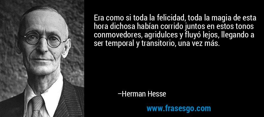 Era como si toda la felicidad, toda la magia de esta hora dichosa habían corrido juntos en estos tonos conmovedores, agridulces y fluyó lejos, llegando a ser temporal y transitorio, una vez más. – Herman Hesse