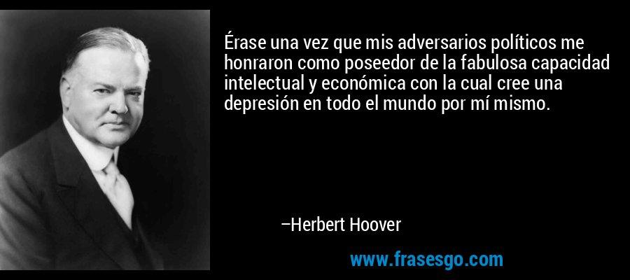 Érase una vez que mis adversarios políticos me honraron como poseedor de la fabulosa capacidad intelectual y económica con la cual cree una depresión en todo el mundo por mí mismo. – Herbert Hoover