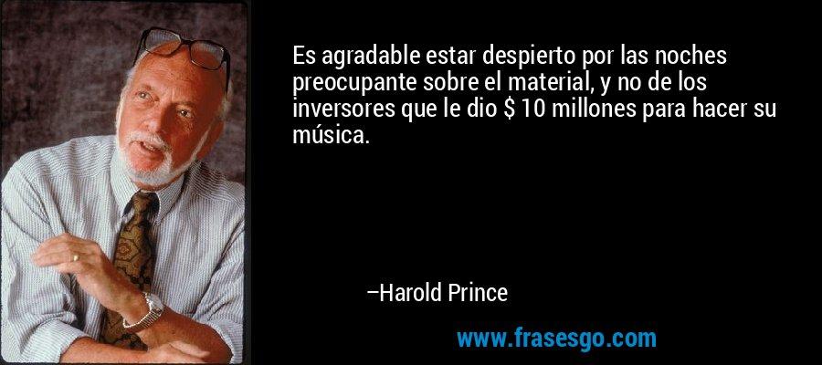 Es agradable estar despierto por las noches preocupante sobre el material, y no de los inversores que le dio $ 10 millones para hacer su música. – Harold Prince