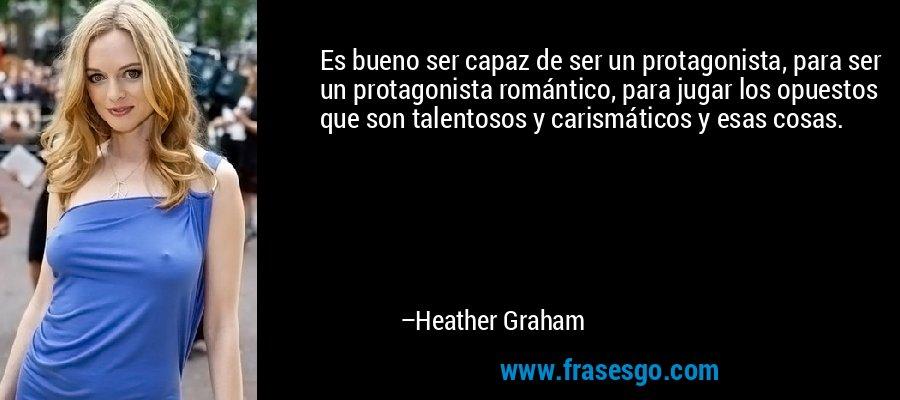 Es bueno ser capaz de ser un protagonista, para ser un protagonista romántico, para jugar los opuestos que son talentosos y carismáticos y esas cosas. – Heather Graham