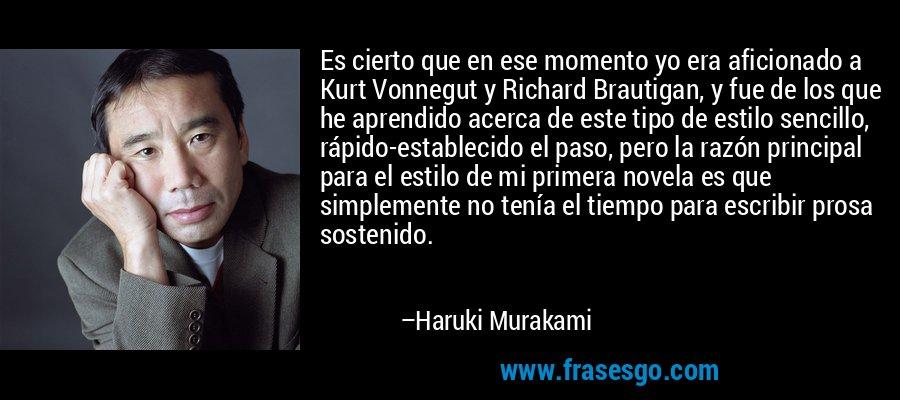 Es cierto que en ese momento yo era aficionado a Kurt Vonnegut y Richard Brautigan, y fue de los que he aprendido acerca de este tipo de estilo sencillo, rápido-establecido el paso, pero la razón principal para el estilo de mi primera novela es que simplemente no tenía el tiempo para escribir prosa sostenido. – Haruki Murakami