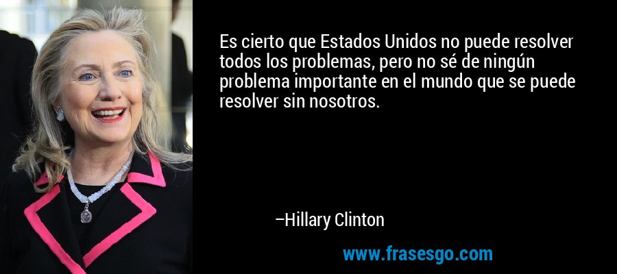 Es cierto que Estados Unidos no puede resolver todos los problemas, pero no sé de ningún problema importante en el mundo que se puede resolver sin nosotros. – Hillary Clinton