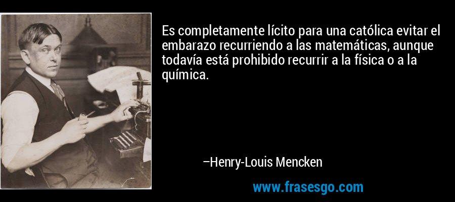 Es completamente lícito para una católica evitar el embarazo recurriendo a las matemáticas, aunque todavía está prohibido recurrir a la física o a la química. – Henry-Louis Mencken