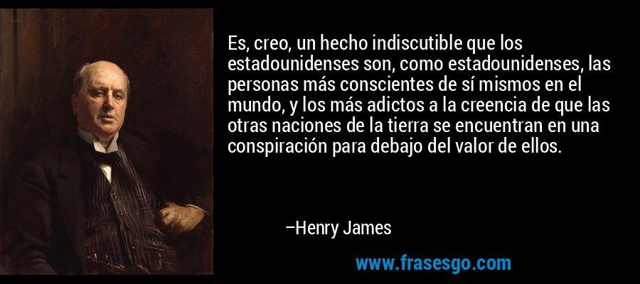 Es, creo, un hecho indiscutible que los estadounidenses son, como estadounidenses, las personas más conscientes de sí mismos en el mundo, y los más adictos a la creencia de que las otras naciones de la tierra se encuentran en una conspiración para debajo del valor de ellos. – Henry James