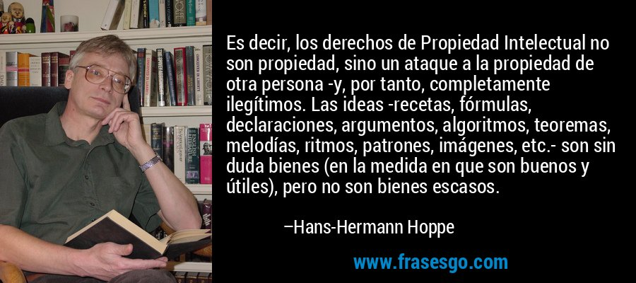 Es decir, los derechos de Propiedad Intelectual no son propiedad, sino un ataque a la propiedad de otra persona -y, por tanto, completamente ilegítimos. Las ideas -recetas, fórmulas, declaraciones, argumentos, algoritmos, teoremas, melodías, ritmos, patrones, imágenes, etc.- son sin duda bienes (en la medida en que son buenos y útiles), pero no son bienes escasos. – Hans-Hermann Hoppe