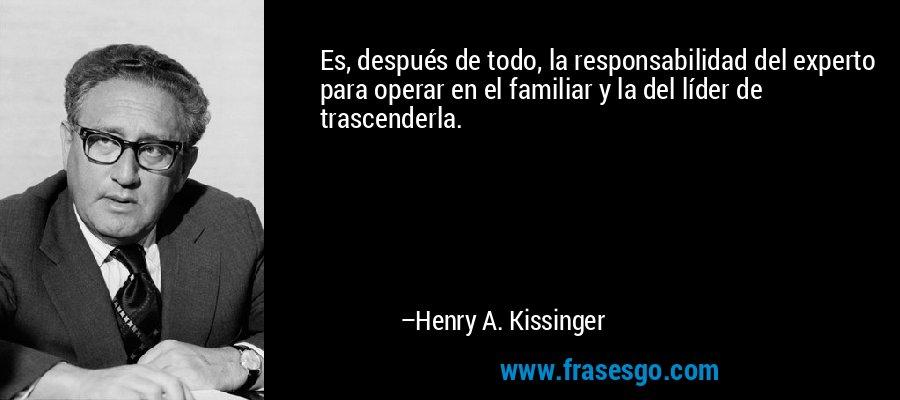 Es, después de todo, la responsabilidad del experto para operar en el familiar y la del líder de trascenderla. – Henry A. Kissinger