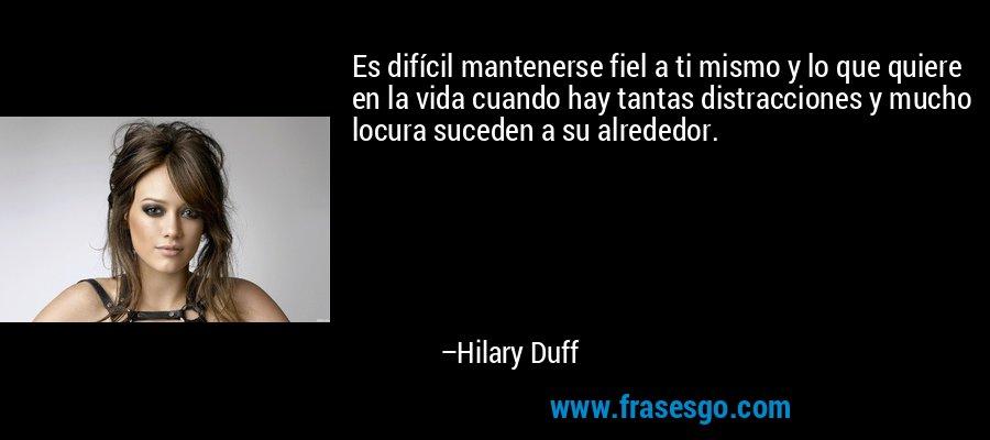 Es difícil mantenerse fiel a ti mismo y lo que quiere en la vida cuando hay tantas distracciones y mucho locura suceden a su alrededor. – Hilary Duff