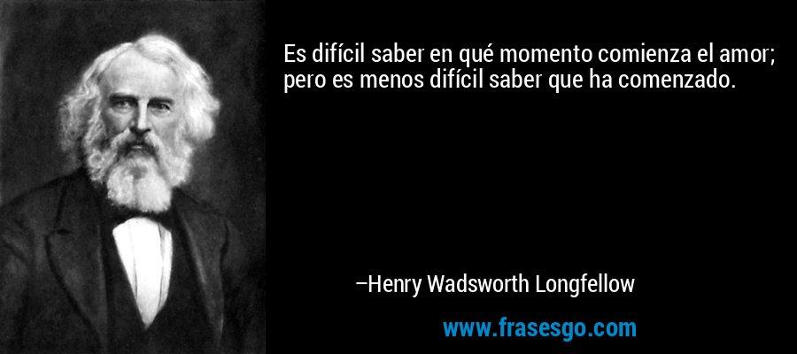 Es difícil saber en qué momento comienza el amor; pero es menos difícil saber que ha comenzado. – Henry Wadsworth Longfellow