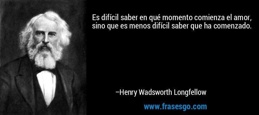 Es difícil saber en qué momento comienza el amor, sino que es menos difícil saber que ha comenzado. – Henry Wadsworth Longfellow