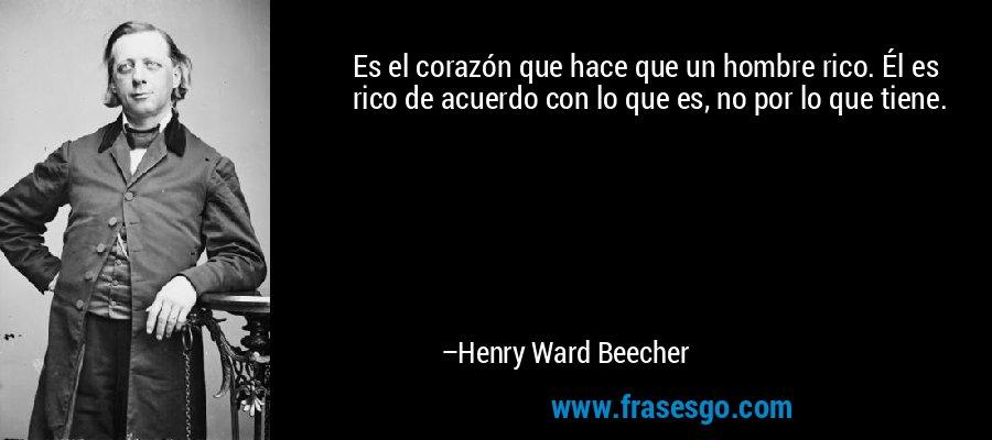 Es el corazón que hace que un hombre rico. Él es rico de acuerdo con lo que es, no por lo que tiene. – Henry Ward Beecher